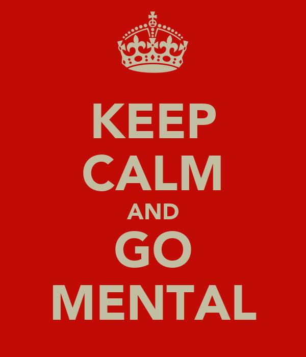 KEEP CALM AND GO MENTAL