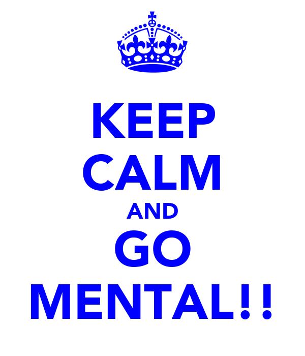 KEEP CALM AND GO MENTAL!!
