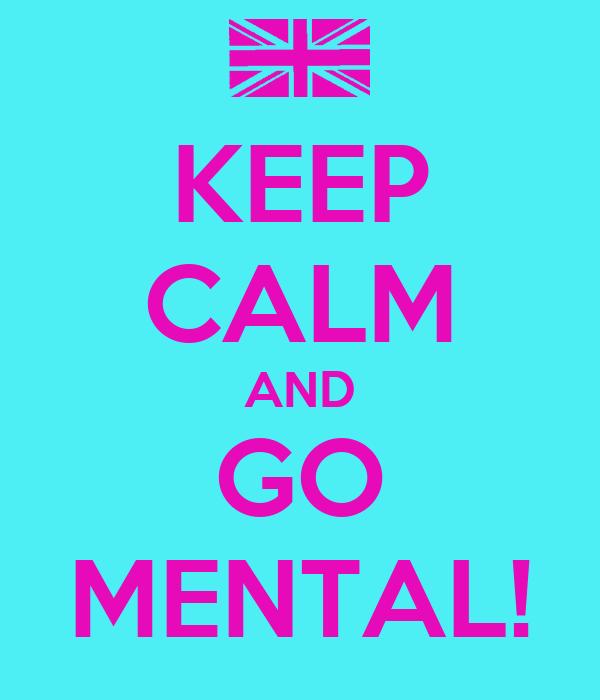 KEEP CALM AND GO MENTAL!