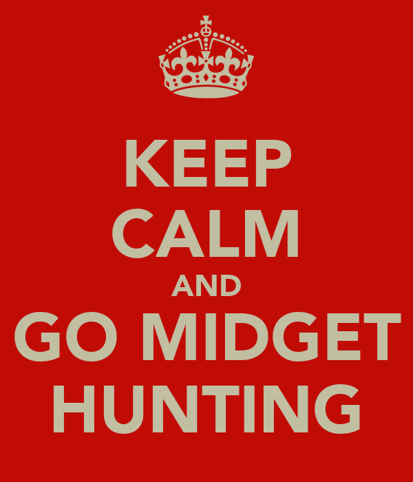 KEEP CALM AND GO MIDGET HUNTING