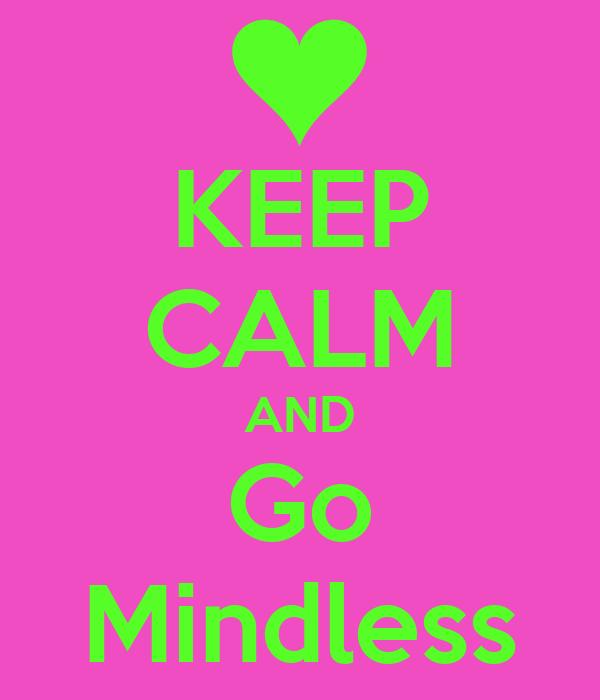 KEEP CALM AND Go Mindless