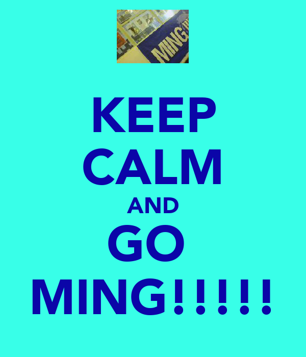 KEEP CALM AND GO  MING!!!!!