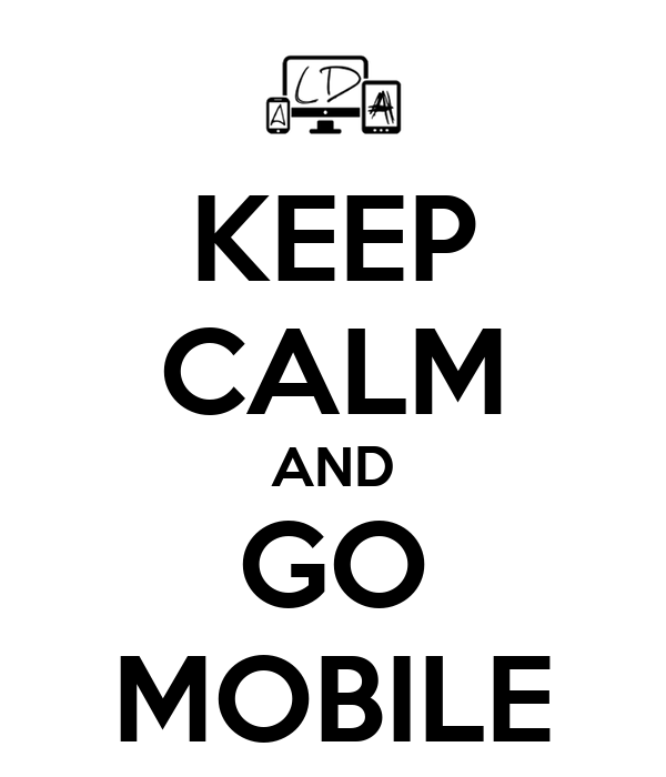 KEEP CALM AND GO MOBILE