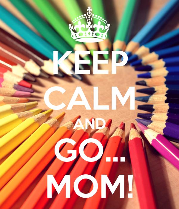 KEEP CALM AND GO... MOM!