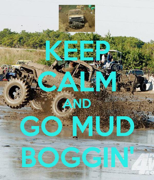 KEEP CALM AND GO MUD BOGGIN'