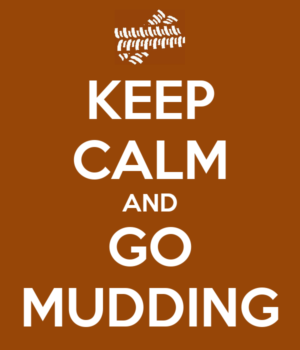KEEP CALM AND GO MUDDING