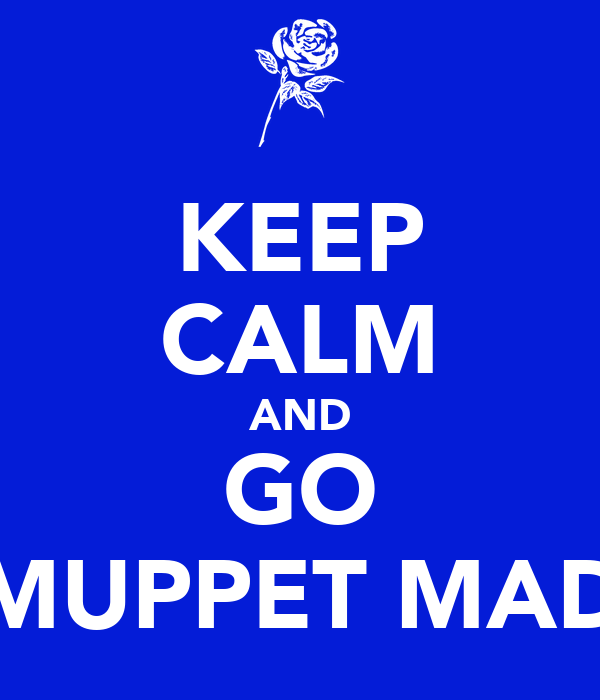KEEP CALM AND GO MUPPET MAD