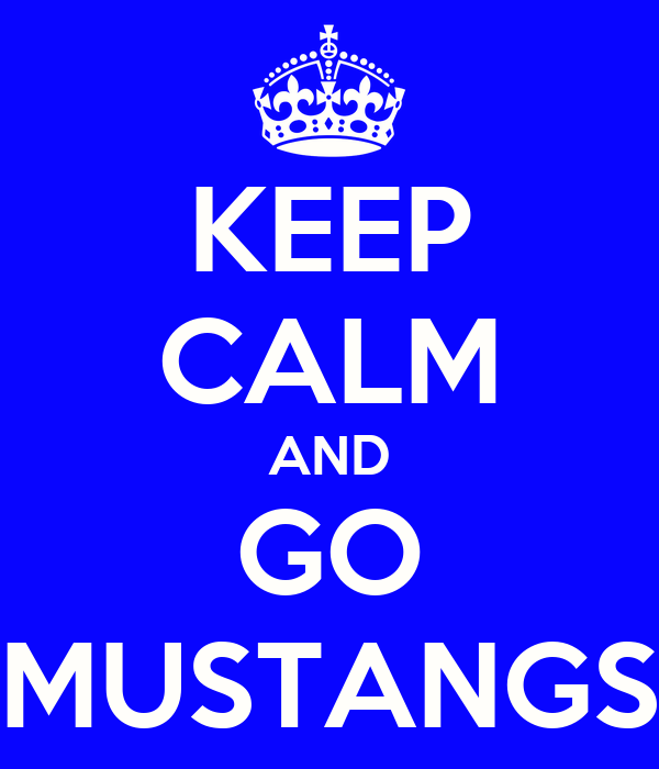KEEP CALM AND GO MUSTANGS