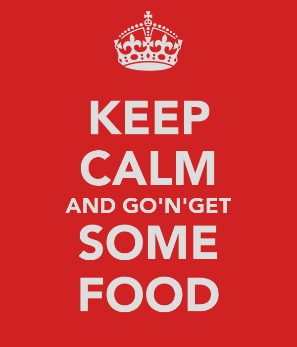 KEEP CALM AND GO'N'GET SOME FOOD
