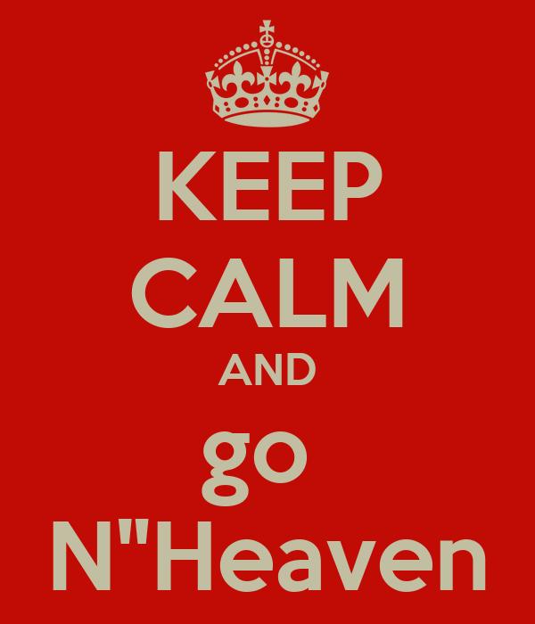 """KEEP CALM AND go  N""""Heaven"""