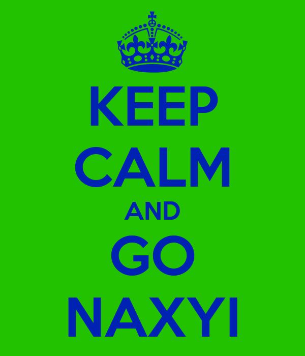 KEEP CALM AND GO NAXYI