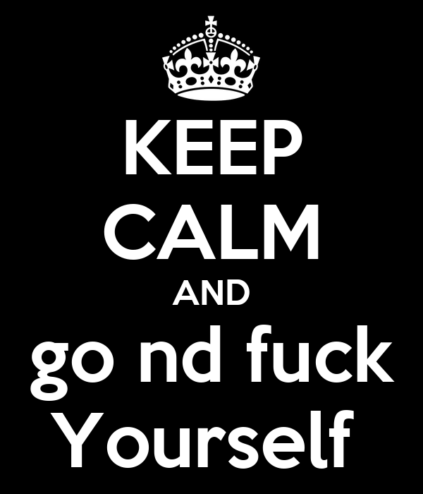 KEEP CALM AND go nd fuck Yourself