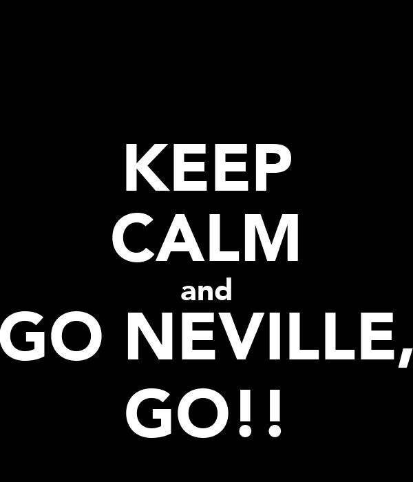 KEEP CALM and GO NEVILLE, GO!!