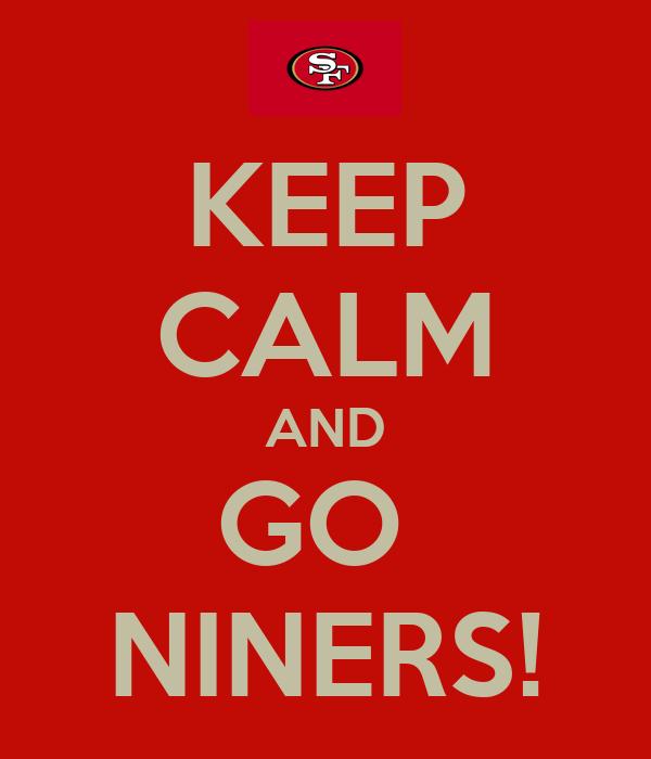 KEEP CALM AND GO  NINERS!