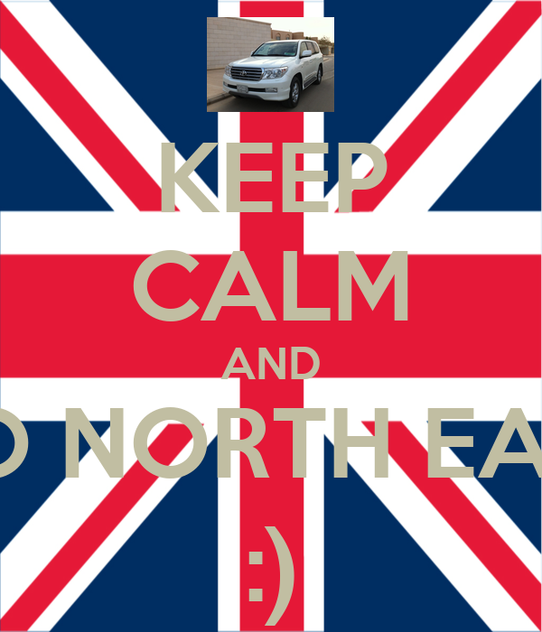 KEEP CALM AND GO NORTH EAST :)