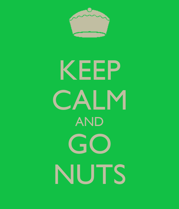 KEEP CALM AND GO NUTS