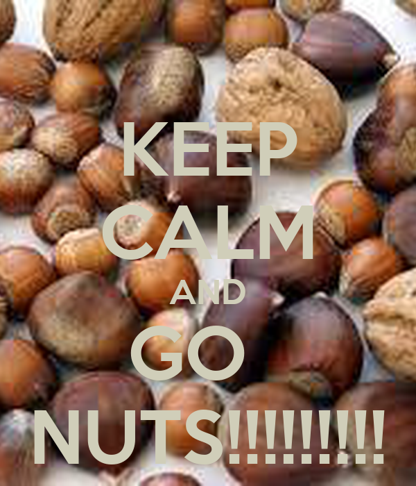 KEEP CALM AND GO   NUTS!!!!!!!!!