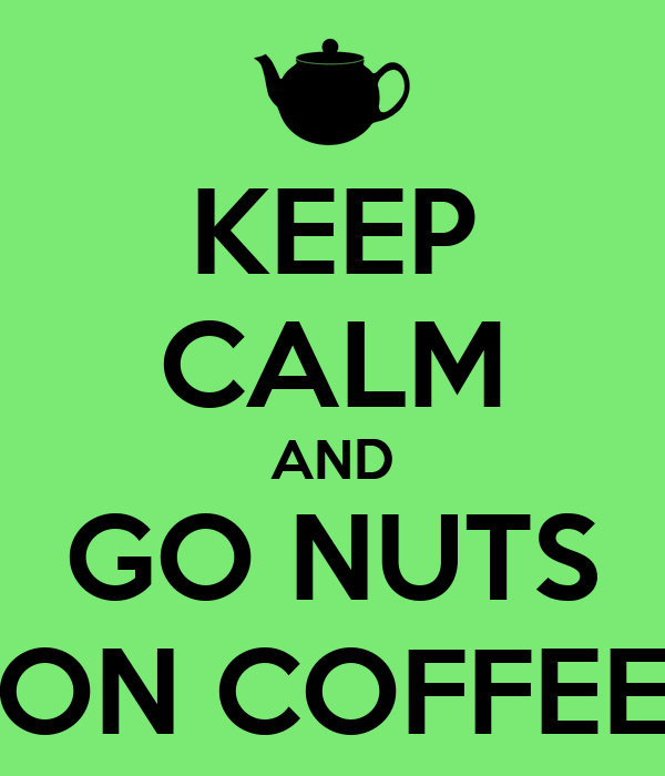 KEEP CALM AND GO NUTS ON COFFEE