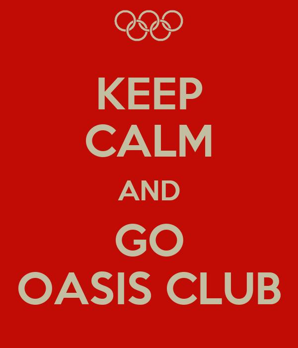 KEEP CALM AND GO OASIS CLUB