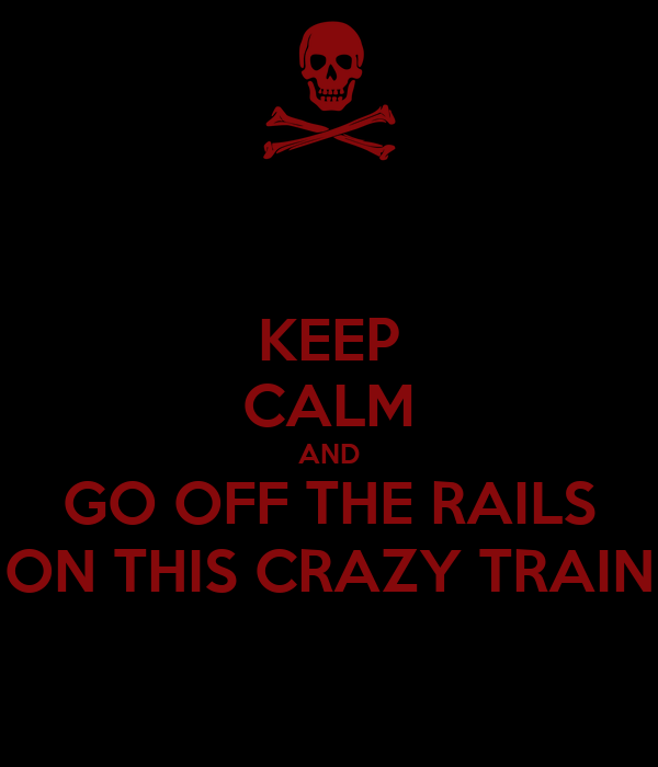 KEEP CALM AND GO OFF THE RAILS ON THIS CRAZY TRAIN
