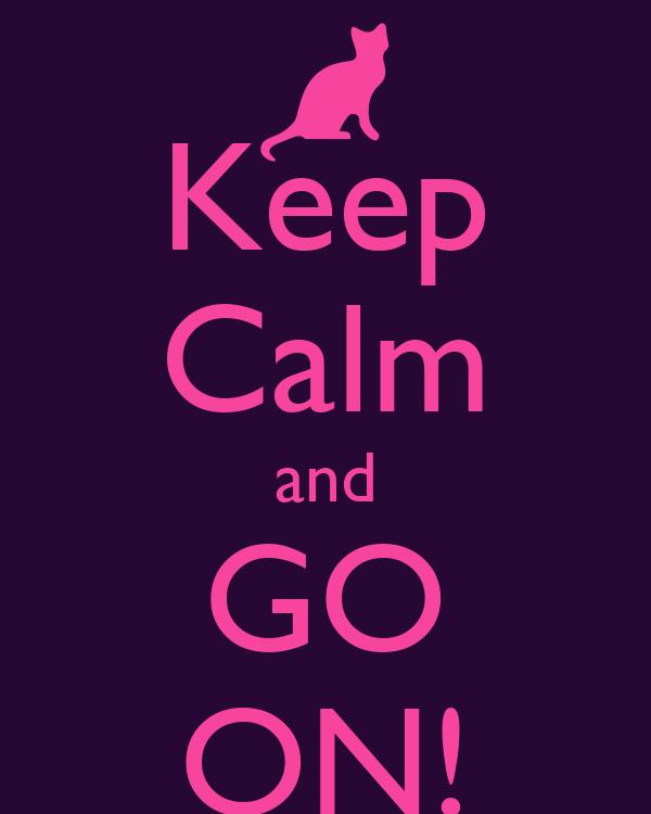 Keep Calm and GO ON!