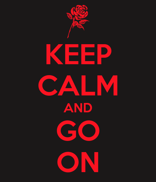 KEEP CALM AND GO ON