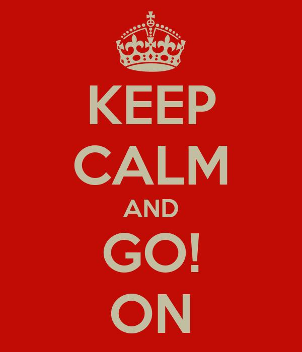 KEEP CALM AND GO! ON