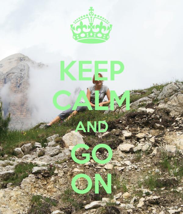 KEEP CALM AND GO ON