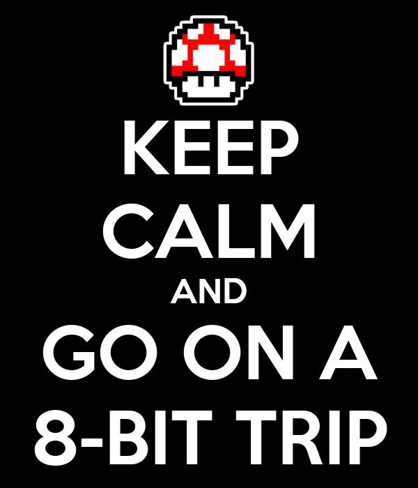 KEEP CALM AND GO ON A 8-BIT TRIP