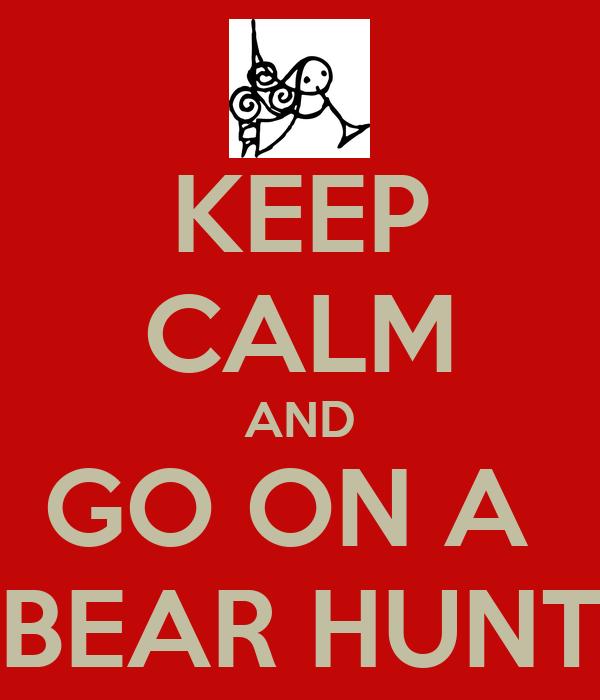 KEEP CALM AND GO ON A  BEAR HUNT