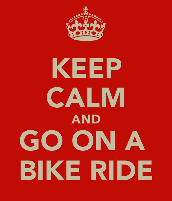 KEEP CALM AND GO ON A  BIKE RIDE