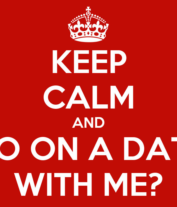 KEEP CALM AND GO ON A DATE WITH ME?