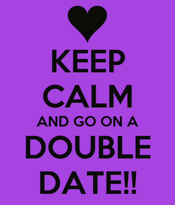 KEEP CALM AND GO ON A DOUBLE DATE!!