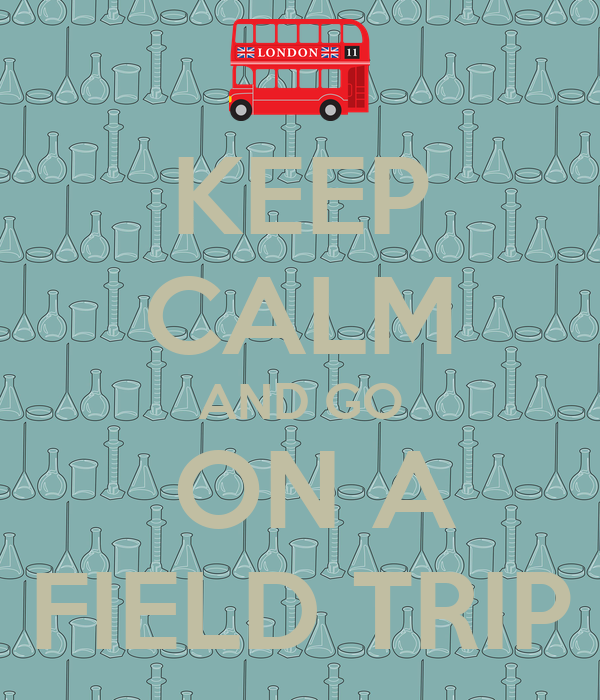 KEEP CALM AND GO  ON A FIELD TRIP