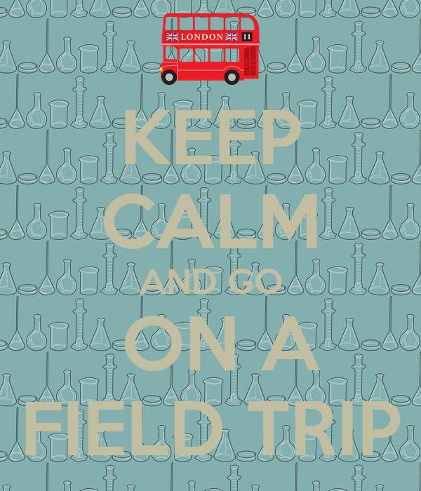 KEEP CALM AND GO  ON A FIELD TRIP