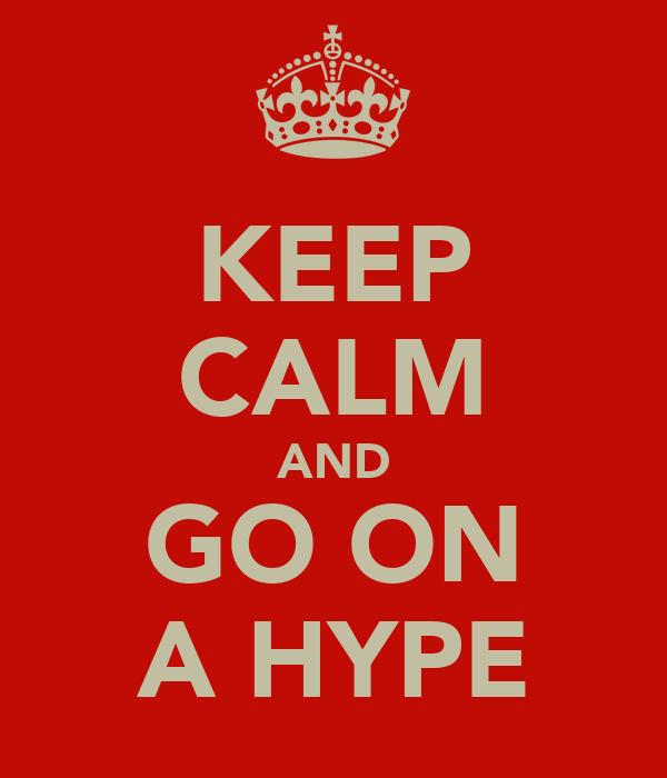 KEEP CALM AND GO ON A HYPE