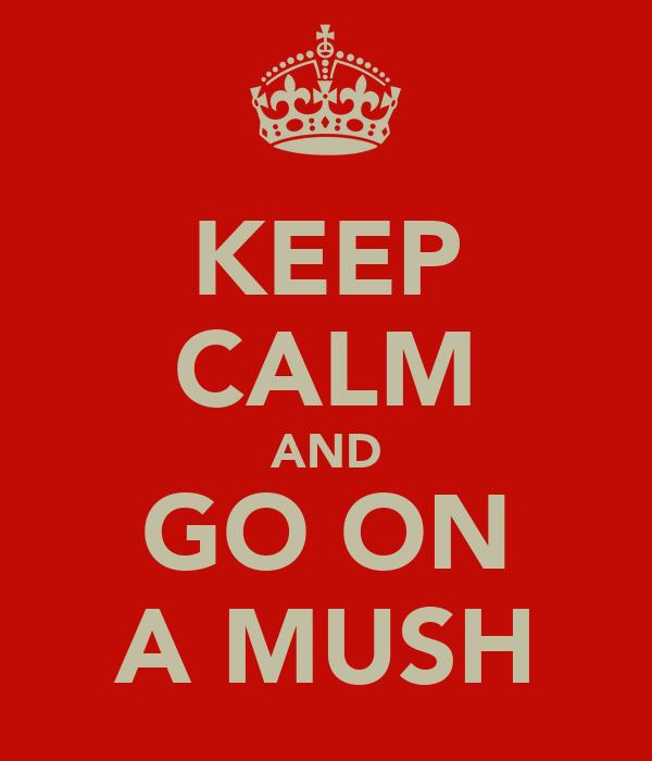 KEEP CALM AND GO ON A MUSH
