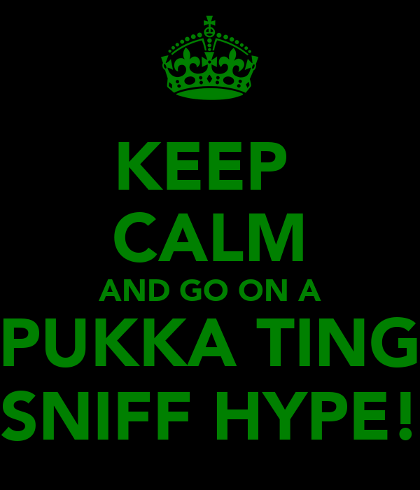 KEEP  CALM AND GO ON A PUKKA TING SNIFF HYPE!