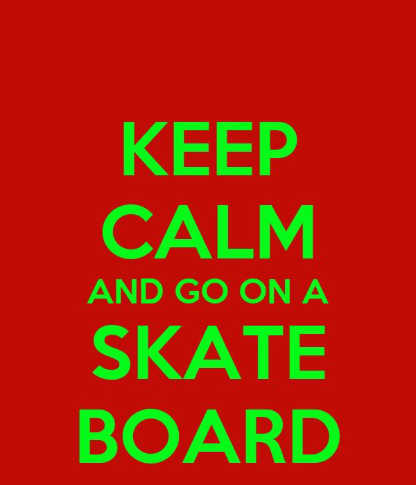 KEEP CALM AND GO ON A SKATE BOARD