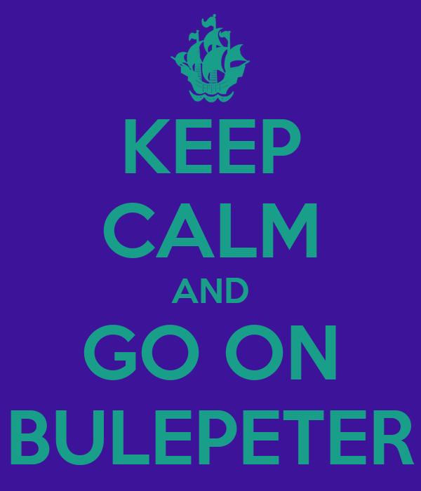 KEEP CALM AND GO ON BULEPETER