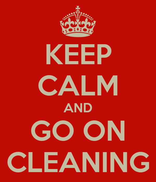 KEEP CALM AND GO ON CLEANING