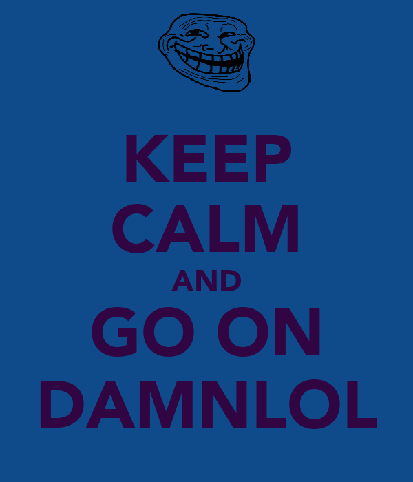 KEEP CALM AND GO ON DAMNLOL
