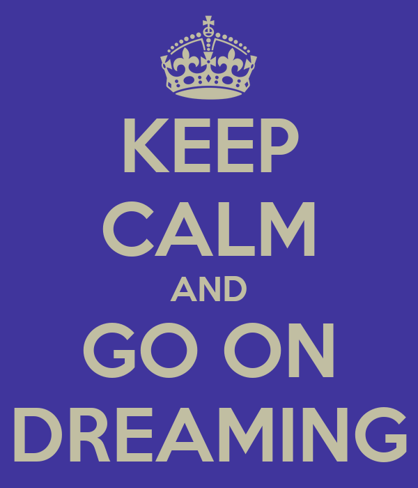 KEEP CALM AND GO ON DREAMING