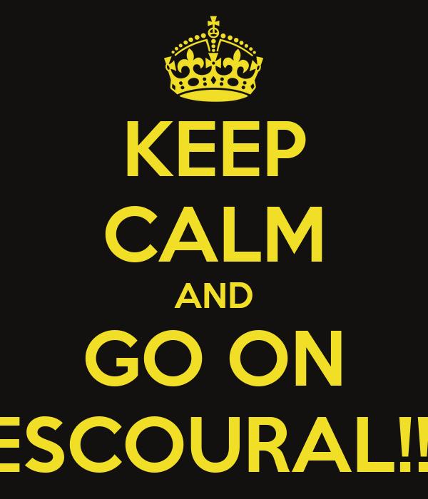 KEEP CALM AND GO ON ESCOURAL!!!