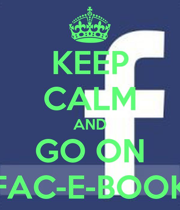 KEEP CALM AND GO ON FAC-E-BOOK