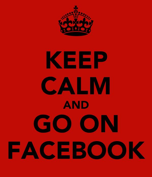 KEEP CALM AND GO ON FACEBOOK