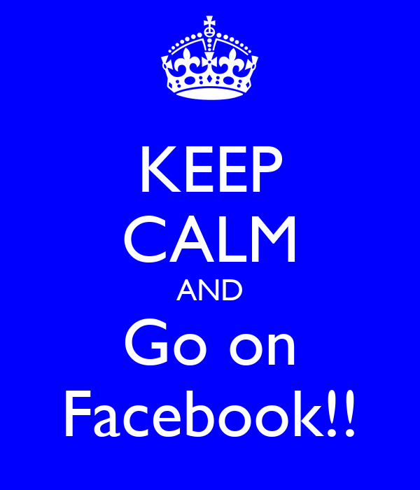 KEEP CALM AND Go on Facebook!!
