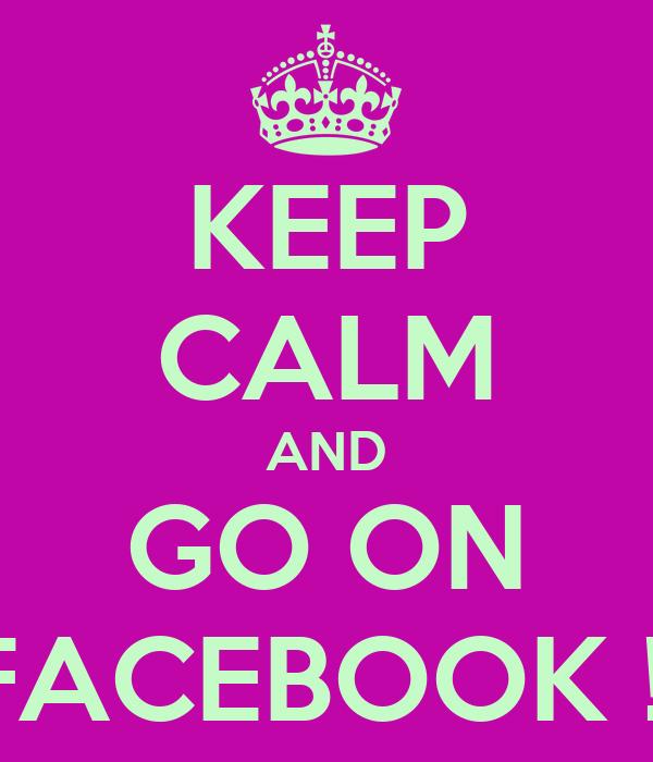 KEEP CALM AND GO ON FACEBOOK !