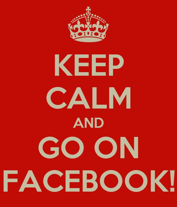 KEEP CALM AND GO ON FACEBOOK!