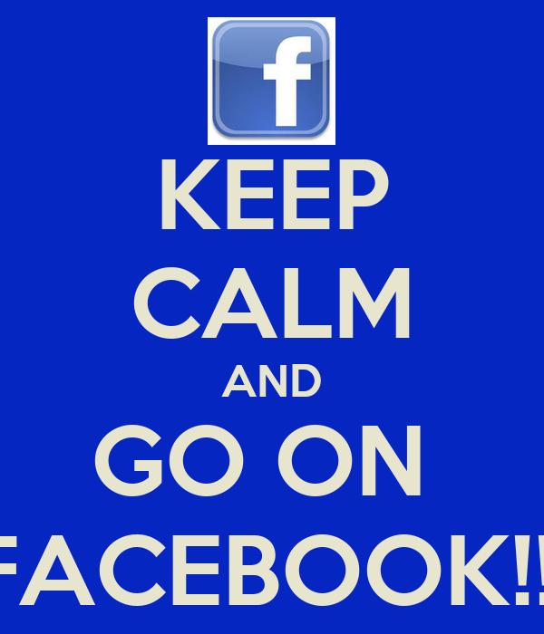 KEEP CALM AND GO ON  FACEBOOK!!!